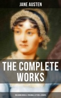 The Complete Works of Jane Austen (Including Novels, Personal Letters & Scraps)