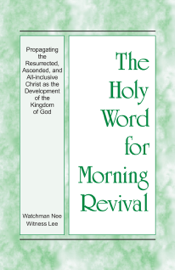 The Holy Word for Morning Revival - Propagating the Resurrected, Ascended, and All-inclusive Christ as the Development of the Kingdom of God book