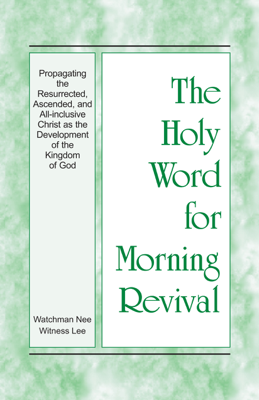 The Holy Word for Morning Revival - Propagating the Resurrected, Ascended, and All-inclusive Christ as the Development of the Kingdom of God - Witness Lee book