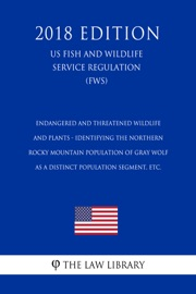 Endangered And Threatened Wildlife And Plants Identifying The Northern Rocky Mountain Population Of Gray Wolf As A Distinct Population Segment Etc Us Fish And Wildlife Service Regulation Fws 2018 Edition