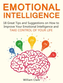 EMOTIONAL INTELLIGENCE: 18 GREAT TIPS AND SUGGESTIONS ON HOW TO IMPROVE YOUR EMOTIONAL INTELLIGENCE AND TAKE CONTROL OF YOUR LIFE