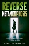 Reverse Metamorphosis The Irrevocable Change Trilogy