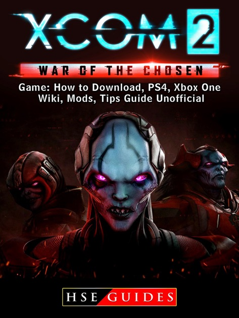 XCOM 2 War of The Chosen Game: How to Download, PS4, Xbox One, Wiki, Mods,  Tips Guide Unofficial by HSE Guides on Apple Books