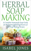 Herbal Soap Making: A Complete Homemade Soap Guide for Beginners, Including Dozens of Easy Soap Making Recipes