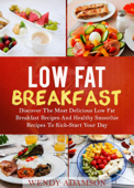 Low Fat Breakfast: Discover The Most Delicious Low Fat Breakfast Recipes And Healthy Smoothie Recipes To Kick-Start Your Day