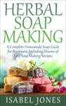 Herbal Soap Making A Complete Homemade Soap Guide For Beginners Including Dozens Of Easy Soap Making Recipes