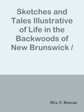Sketches And Tales Illustrative Of Life In The Backwoods Of New Brunswick / Gleaned From Actual Observation And Experience During A Residence / Of Seven Years In That Interesting Colony