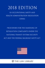 Procedures for the Handling of Retaliation Complaints Under the National Transit Systems Security Act and the Federal Railroad Safety Act (US Occupational Safety and Health Administration Regulation) (OSHA) (2018 Edition)