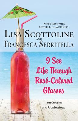 I See Life Through Rosé-Colored Glasses - Lisa Scottoline & Francesca Serritella book