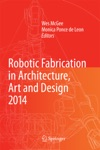 Robotic Fabrication In Architecture Art And Design 2014