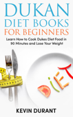 Dukan Diet For Beginners: Learn How to Cook Dukes Diet Food in 90 Minutes and Lose Your Weight
