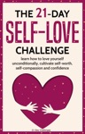 Self-Love The 21-Day Self-Love Challenge - Learn How To Love Yourself Unconditionally Cultivate Self-Worth Self-Compassion And Self-Confidence