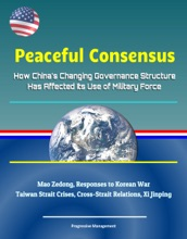 Peaceful Consensus: How China's Changing Governance Structure Has Affected Its Use Of Military Force - Mao Zedong, Responses To Korean War, Taiwan Strait Crises, Cross-Strait Relations, Xi Jinping