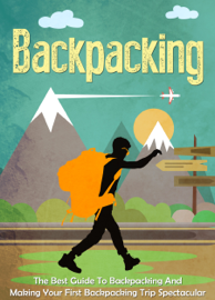Backpacking: The Best Guide To Backpacking And Making Your First Backpacking Trip Spectacular