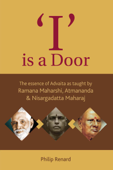 I Is A Door: The Essence Of Advaita As Taught By Ramana Maharshi, Atmananda And Nisargadatta Maharaj