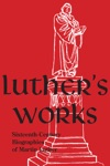 Luthers Works Companion Volume Sixteen-Century Biographies Of Martin Luther