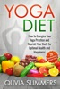 Yoga Diet: How To Energize Your Yoga Practice And Nourish Your Body For Optimal Health And Happiness (28 Mouthwatering Recipes Inside!)