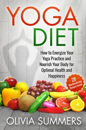 Yoga Diet: How to Energize Your Yoga Practice and Nourish Your Body for Optimal Health and Happiness (28 Mouthwatering Recipes Inside!) image