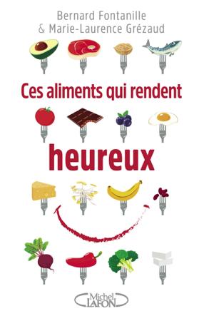 Ces aliments qui rendent heureux - Bernard Fontanille & Marie-Laurence Grézaud