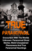 True Paranormal: Encounters with the Worlds Unknown: Paranormal Ghost Stories, Weird Unexplained Phenomena and True Paranormal Hauntings