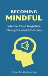 Becoming Mindful Silence Your Negative Thoughts And Emotions To Regain Control Of Your Life