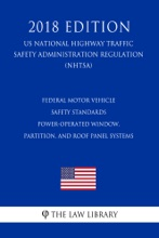 Federal Motor Vehicle Safety Standards - Power-Operated Window, Partition, And Roof Panel Systems (US National Highway Traffic Safety Administration Regulation) (NHTSA) (2018 Edition)