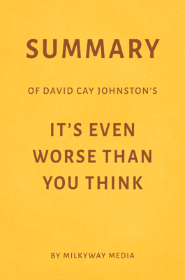 Summary of David Cay Johnston's It's Even Worse Than You Think by Milkyway Media - Milkyway Media book