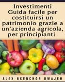 Investimenti: Guida Facile Per Costituirsi Un Patrimonio Grazie A Un'Azienda Agricola, Per Principianti