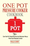 One Pot Pressure Cooker Cookbook 70 Easy One Pot Dinner Recipes And Weeknight Meals From Your Pressure Cooker