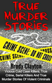 True Murder Stories: Vicious Cold Case Killers, True Crime, Serial Killers and True Murder Stories of Violent Criminals