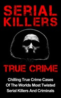 Serial Killers True Crime: Chilling True Crime Cases Of The Worlds Most Twisted Serial Killers And Criminals