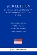 Commercial Motor Vehicle Drivers - Restricting The Use Of Cellular Phones (US Federal Motor Carrier Safety Administration Regulation) (FMCSA) (2018 Edition)
