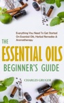 The Essential Oils Beginners Guide Everything You Need To Get Started On Essential Oils Herbal Remedies  Aromatherapy
