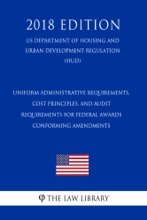Uniform Administrative Requirements, Cost Principles, And Audit Requirements For Federal Awards - Conforming Amendments (US Department Of Housing And Urban Development Regulation) (HUD) (2018 Edition)