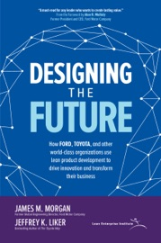 Designing The Future How Ford Toyota And Other World Class Organizations Use Lean Product Development To Drive Innovation And Transform Their Business