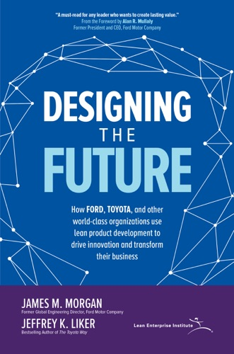 James M. Morgan & Jeffrey K. Liker - Designing the Future: How Ford, Toyota, and other World-Class Organizations Use Lean Product Development to Drive Innovation and Transform Their Business