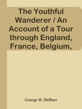 The Youthful Wanderer / An Account of a Tour through England, France, Belgium, Holland, Germany and the Rhine, Switzerland, Italy, and Egypt, Adapted to the Wants of Young Americans Taking Their First Glimpses at the Old World