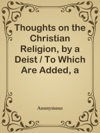 Thoughts On The Christian Religion By A Deist  To Which Are Added A Few Ideas On Miraculous Conversion And Religion In General By A Theophilanthropist