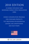 Energy Conservation Program For Consumer Products - Test Procedure For Residential Central Air Conditioners And Heat Pumps US Energy Efficiency And Renewable Energy Office Regulation EERE 2018 Edition