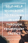 Self-Help Workbook To Triumph In Life Through Triumphant Tactics