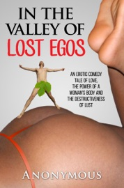 In the Valley of Lost Egos: An Erotic Comedy Tale of Love, the Power of a Woman's Body and the Destructiveness of Lust PDF Download