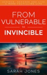 From Vulnerable To Invincible Achieve Succeed And Live A More Fulfilling Life