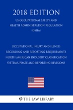 Occupational Injury and Illness Recording and Reporting Requirements - North American Industry Classification System Update and Reporting Revisions (US Occupational Safety and Health Administration Regulation) (OSHA) (2018 Edition)