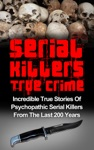 Serial Killers True Crime Incredible True Stories Of Psychopathic Serial Killers From The Last 200 Years True Crime Killers