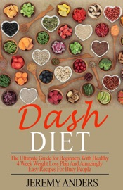Dash Diet The Ultimate Guide For Beginners With Healthy 4 Week Weight Loss Plan And Amazingly Easy Recipes For Busy People