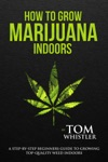 How To Grow Marijuana  Indoors - A Step-by-Step Beginners Guide To Growing Top-Quality Weed Indoors