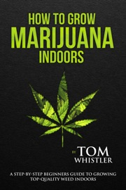 How To Grow Marijuana Indoors A Step By Step Beginners Guide To Growing Top Quality Weed Indoors