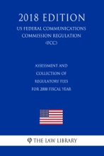 Assessment And Collection Of Regulatory Fees For 2008 Fiscal Year (US Federal Communications Commission Regulation) (FCC) (2018 Edition)