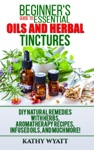 Beginners Guide To Essential Oils And Herbal Tinctures DIY Natural Remedies With Herbs Aromatherapy Recipes Infused Oils And Much More