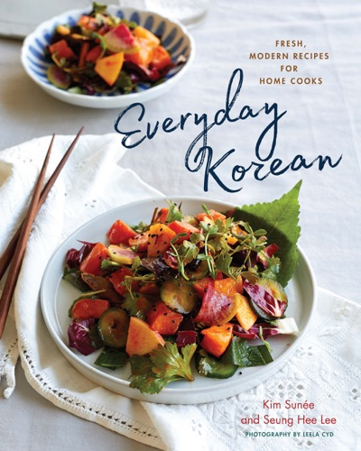Kim Sunee & Seung Hee Lee - Everyday Korean: Fresh, Modern Recipes for Home Cooks